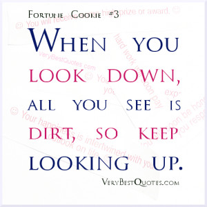 When you look down, all you see is dirt, so keep looking up.