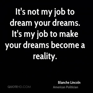 It's not my job to dream your dreams. It's my job to make your dreams ...