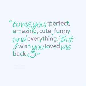 to me, your perfect, amazing, cute , funny and everything. But I wish ...