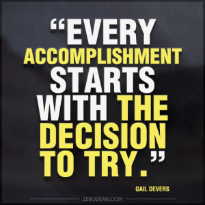 "Every accomplishment starts with the decision to try."" — Gail ..."