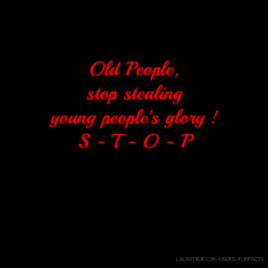 Old People, stop stealing young people's glory ! S - T - O - P