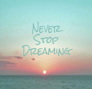 Never.Stop.Dreaming. =)