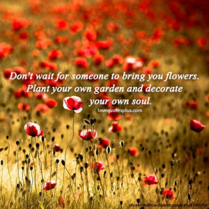 ... you flowers. Plant your own garden and decorate your own soul