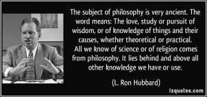 ... philosophy. It lies behind and above all other knowledge we have or