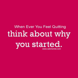 When Ever You Feel Quitting think about why you started