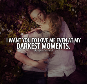 Boyfriend Quotes - I want you to love me even at my darkest moments