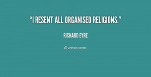 quote Richard Eyre i resent all organised religions 157892 png