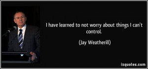quote-i-have-learned-to-not-worry-about-things-i-can-t-control-jay ...