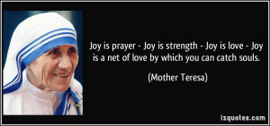 ... - Joy is a net of love by which you can catch souls. - Mother Teresa
