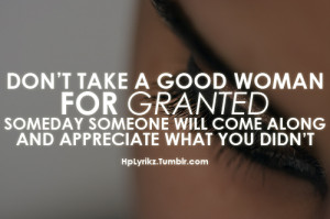 Don't take a good woman for granted, someday someone will come along ...