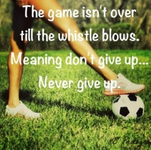 ... whistle blow. Meaning dont give up... Never give up. #soccer #quots