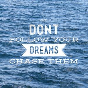 Don't Follow Your Dreams, Chase Them!