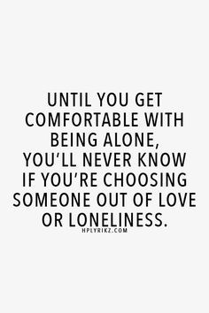 Until you get comfortable with being alone, you'll never know if you ...
