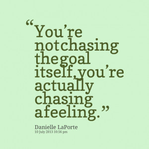 16576-youre-not-chasing-the-goal-itself-youre-actually-chasing.png