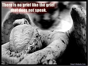There is no grief like the grief that does not speak.