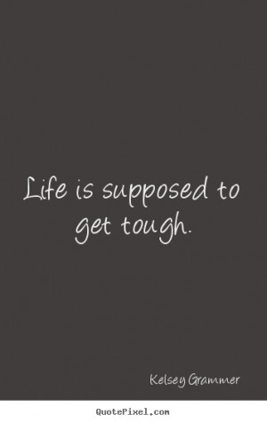 ... Grammer picture quotes - Life is supposed to get tough. - Life quotes