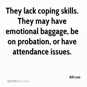 They lack coping skills. They may have emotional baggage, be on ...