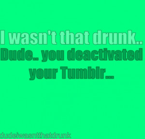 Dude I Wasnt That Drunk Quotes Tumblr