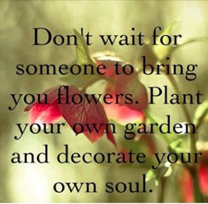 Don't wait for someone to bring you flowers. Plant your own garden and ...