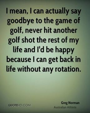Greg Norman - I mean, I can actually say goodbye to the game of golf ...