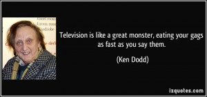 Television is like a great monster, eating your gags as fast as you ...