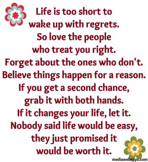is too short to wake up with regrets. So love the people who treat you ...