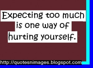 Expecting too much is one way of hurting yourself.