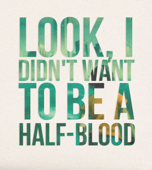 "Look, I didn't want to be a half-blood"" - Percy Jackson"