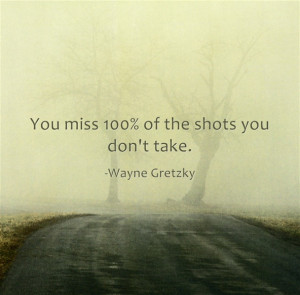 You miss 100 percent of the shots you dont take. Wayne Gretzky
