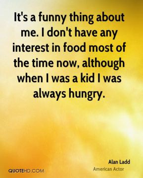 It's a funny thing about me. I don't have any interest in food most of ...