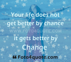 ... Does Not Get Better by Chance It Gets Better by Change ~ Life Quote