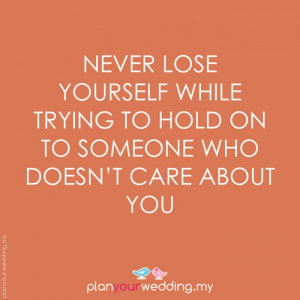 Never lose yourself while trying to hold on to someone who doesnt care ...