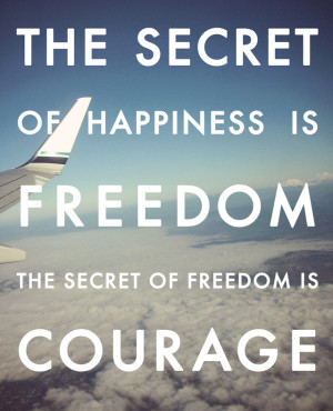 The secret of happiness is freedom, the secret of freedom is courage.