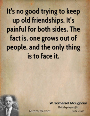 It's no good trying to keep up old friendships. It's painful for both ...
