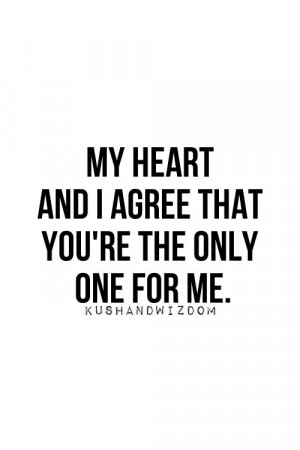 My heart and I agree that you're the onlye one for me