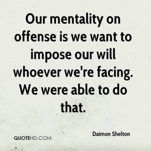 Our mentality on offense is we want to impose our will whoever we're ...