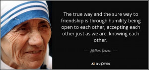 ... each other just as we are, knowing each other. - Mother Teresa
