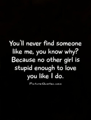 You'll never find someone like me, you know why? Because no other girl ...