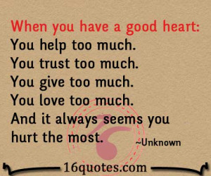 When you have a good heart: You help too much. You trust too much. You ...