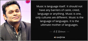 ... of languages. It is the ultimate mother of languages. - A. R. Rahman