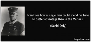 ... spend his time to better advantage than in the Marines. - Daniel Daly