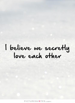 believe we secretly love each other Picture Quote #1