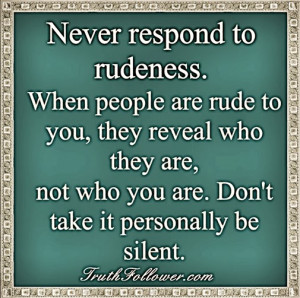 ... rude to you, they reveal who THEY are, not who you are. Don't take it