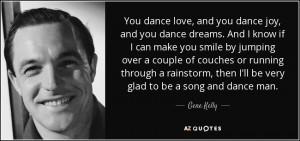 ... , then I'll be very glad to be a song and dance man. - Gene Kelly