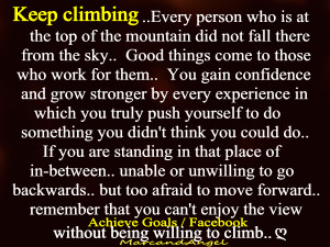 Keep climbing .... Every person who is at the top of the mountain did ...