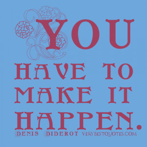 You have to make it happen – Motivating Quotes
