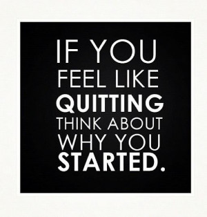 image If You Feel Like QUITTING Think About Why You STARTED.