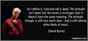 As I define it, rock and roll is dead. The attitude isn't dead, but ...