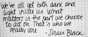 We've all got both dark and light inside us... - Sirius Black