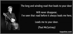 The long and winding road that leads to your door Will never disappear ...